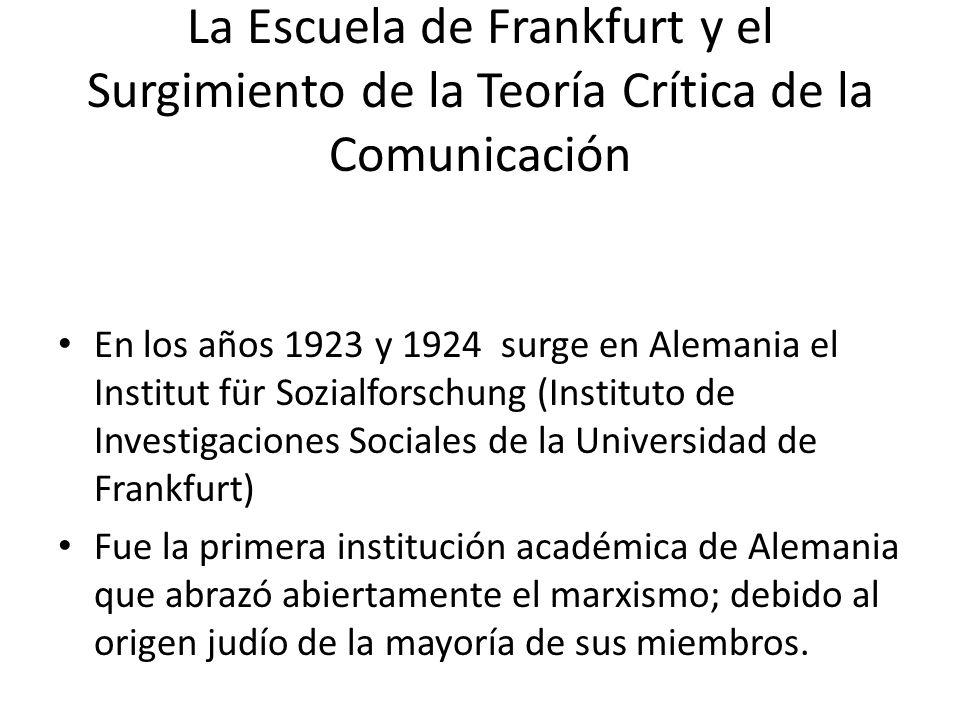 La Escuela de Frankfurt y el Surgimiento de la Teoría Crítica de la Comunicación En los años 1923 y 1924 surge en Alemania el Institut für Sozialforsc