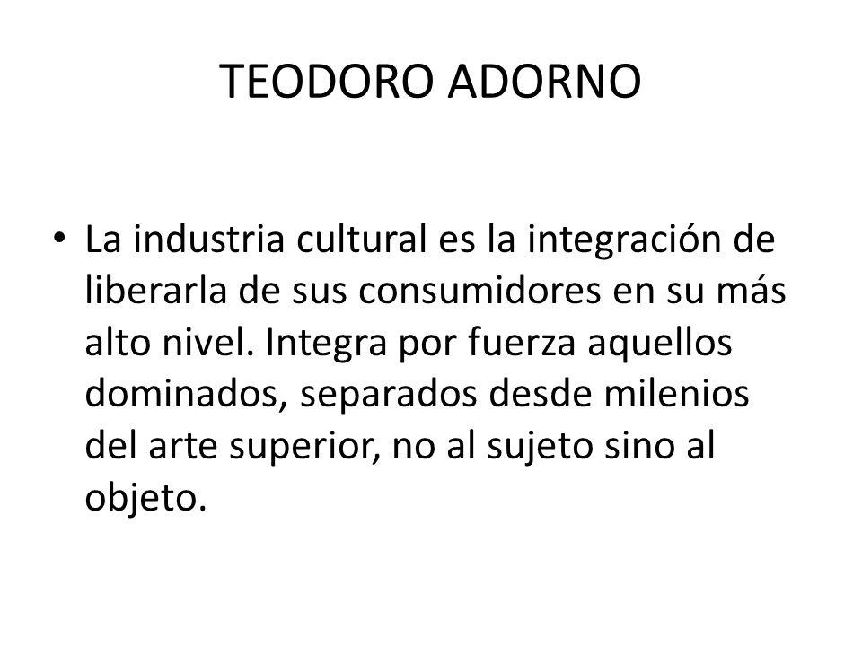 TEODORO ADORNO La industria cultural es la integración de liberarla de sus consumidores en su más alto nivel. Integra por fuerza aquellos dominados, s
