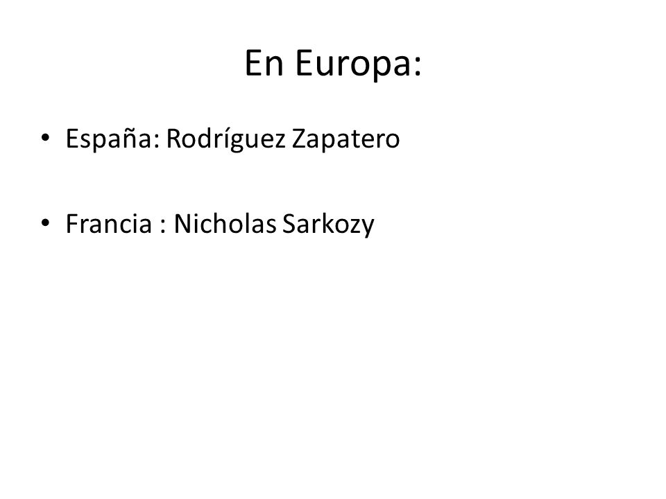 En Europa: España: Rodríguez Zapatero Francia : Nicholas Sarkozy