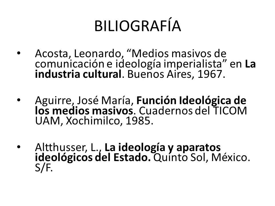 BILIOGRAFÍA Acosta, Leonardo, Medios masivos de comunicación e ideología imperialista en La industria cultural. Buenos Aires, 1967. Aguirre, José Marí