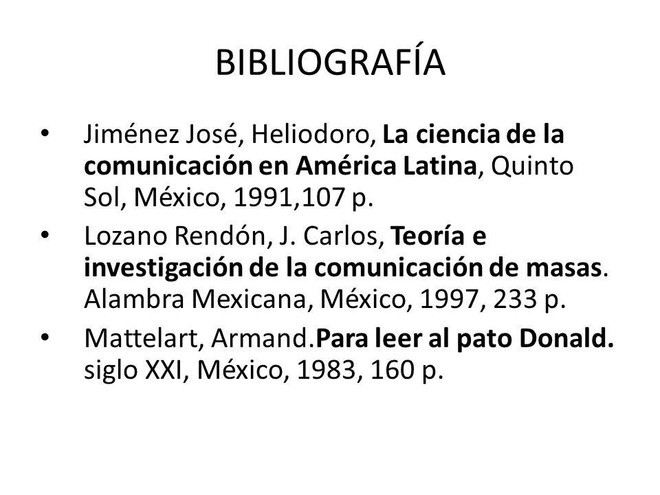 BIBLIOGRAFÍA Jiménez José, Heliodoro, La ciencia de la comunicación en América Latina, Quinto Sol, México, 1991,107 p. Lozano Rendón, J. Carlos, Teorí