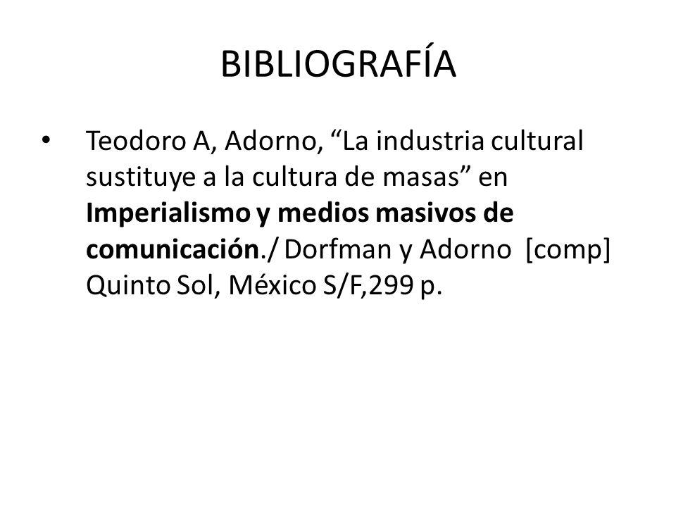 BIBLIOGRAFÍA Teodoro A, Adorno, La industria cultural sustituye a la cultura de masas en Imperialismo y medios masivos de comunicación./ Dorfman y Ado