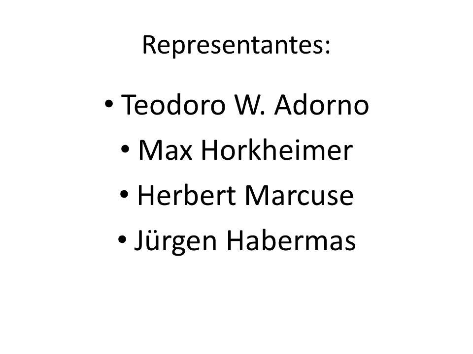 Representantes: Teodoro W. Adorno Max Horkheimer Herbert Marcuse Jürgen Habermas