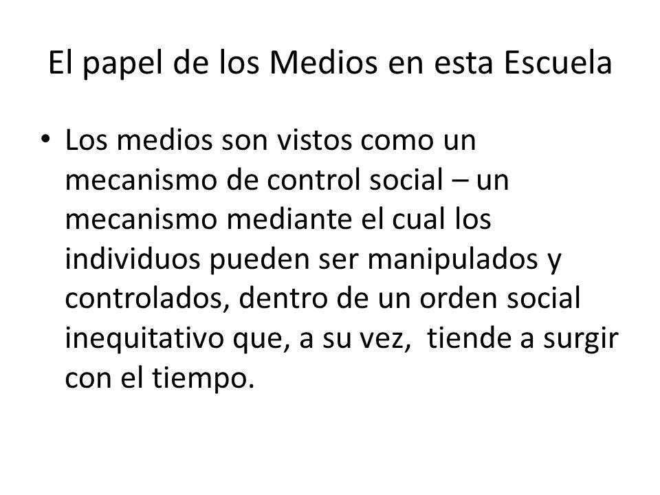 El papel de los Medios en esta Escuela Los medios son vistos como un mecanismo de control social – un mecanismo mediante el cual los individuos pueden