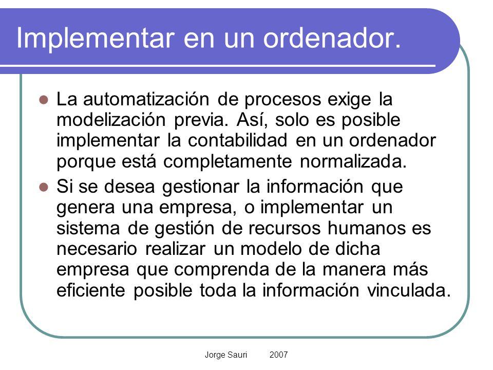 Jorge Sauri 2007 Implementar en un ordenador. La automatización de procesos exige la modelización previa. Así, solo es posible implementar la contabil