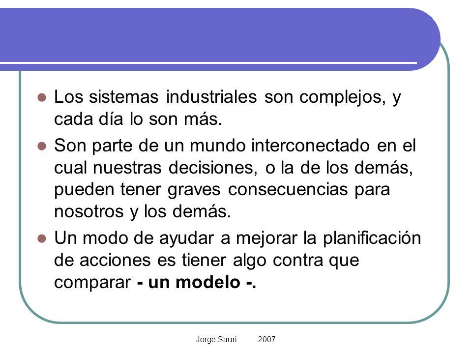 Jorge Sauri 2007 Los sistemas industriales son complejos, y cada día lo son más. Son parte de un mundo interconectado en el cual nuestras decisiones,