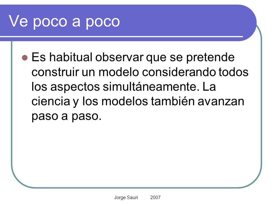 Jorge Sauri 2007 Ve poco a poco Es habitual observar que se pretende construir un modelo considerando todos los aspectos simultáneamente. La ciencia y