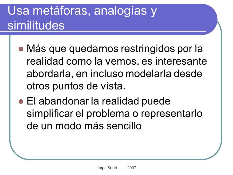Jorge Sauri 2007 Usa metáforas, analogías y similitudes Más que quedarnos restringidos por la realidad como la vemos, es interesante abordarla, en inc