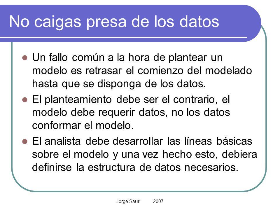 Jorge Sauri 2007 No caigas presa de los datos Un fallo común a la hora de plantear un modelo es retrasar el comienzo del modelado hasta que se dispong