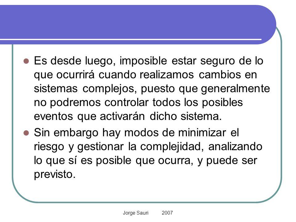 Jorge Sauri 2007 Es desde luego, imposible estar seguro de lo que ocurrirá cuando realizamos cambios en sistemas complejos, puesto que generalmente no