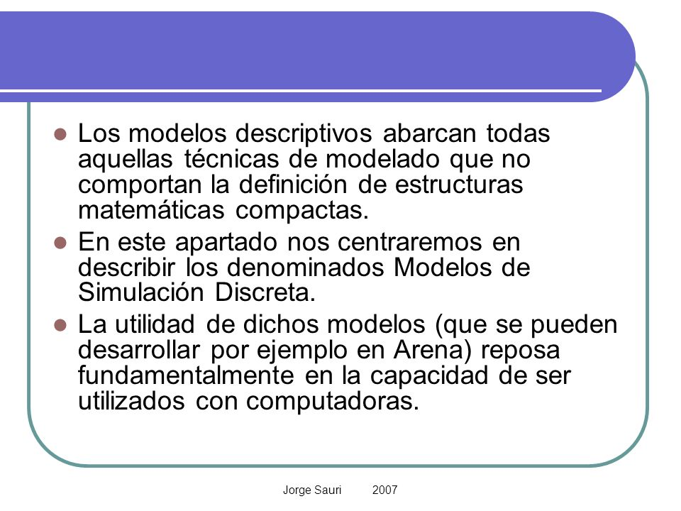 Jorge Sauri 2007 Los modelos descriptivos abarcan todas aquellas técnicas de modelado que no comportan la definición de estructuras matemáticas compac