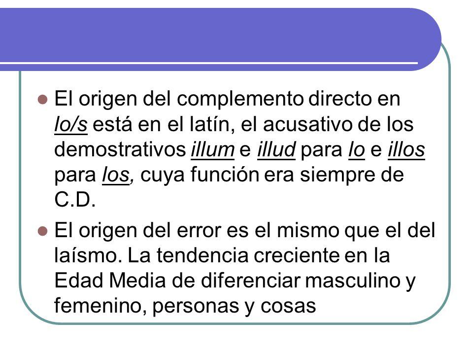 El origen del complemento directo en lo/s está en el latín, el acusativo de los demostrativos illum e illud para lo e illos para los, cuya función era