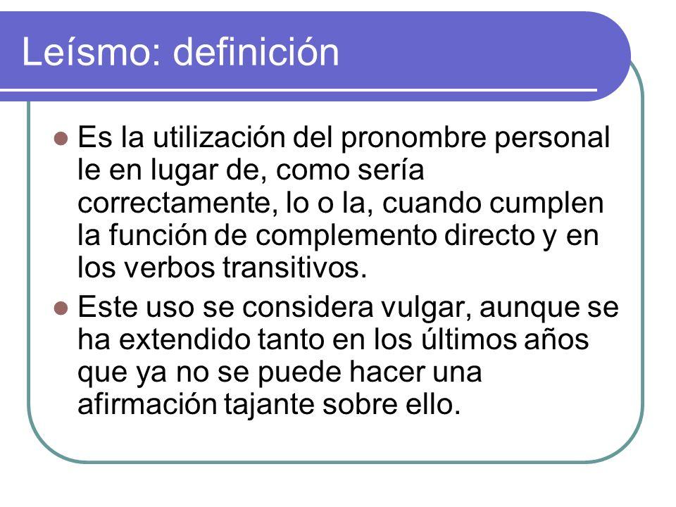 Leísmo: definición Es la utilización del pronombre personal le en lugar de, como sería correctamente, lo o la, cuando cumplen la función de complement
