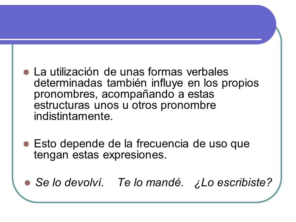 La utilización de unas formas verbales determinadas también influye en los propios pronombres, acompañando a estas estructuras unos u otros pronombre