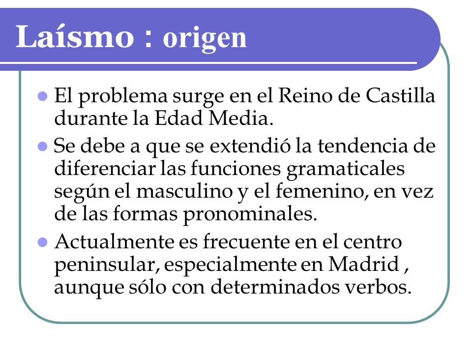 Laísmo : o rigen El problema surge en el Reino de Castilla durante la Edad Media. Se debe a que se extendió la tendencia de diferenciar las funciones