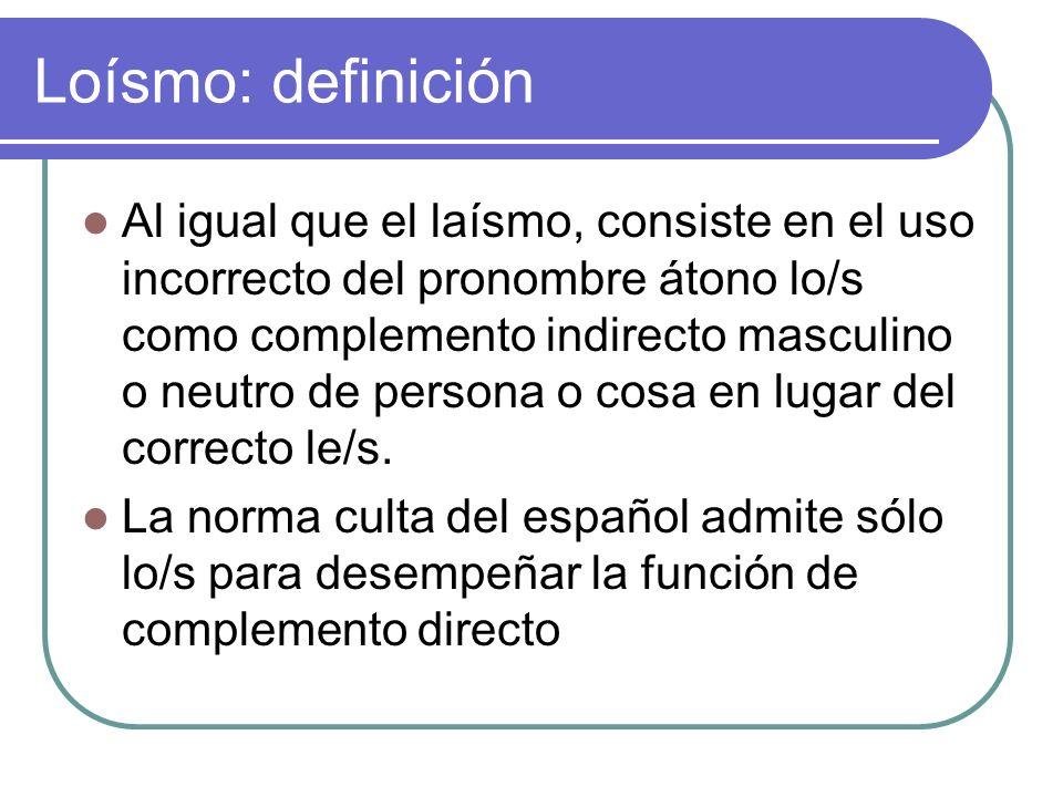 Loísmo: definición Al igual que el laísmo, consiste en el uso incorrecto del pronombre átono lo/s como complemento indirecto masculino o neutro de per