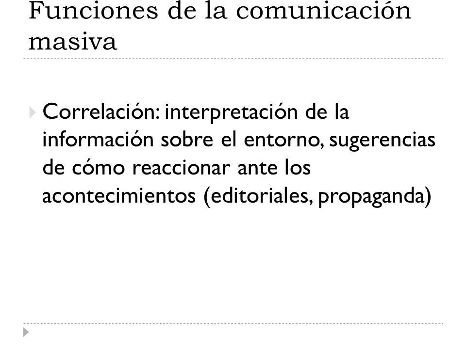 Funciones de la comunicación masiva Correlación: interpretación de la información sobre el entorno, sugerencias de cómo reaccionar ante los acontecimi