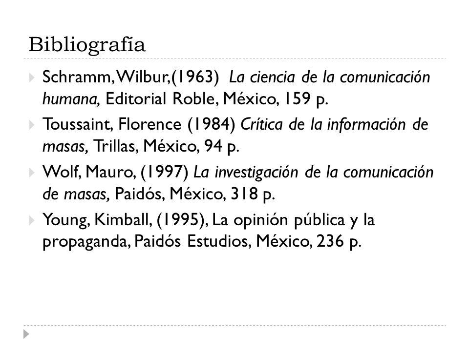 Bibliografía Schramm, Wilbur,(1963) La ciencia de la comunicación humana, Editorial Roble, México, 159 p. Toussaint, Florence (1984) Crítica de la inf