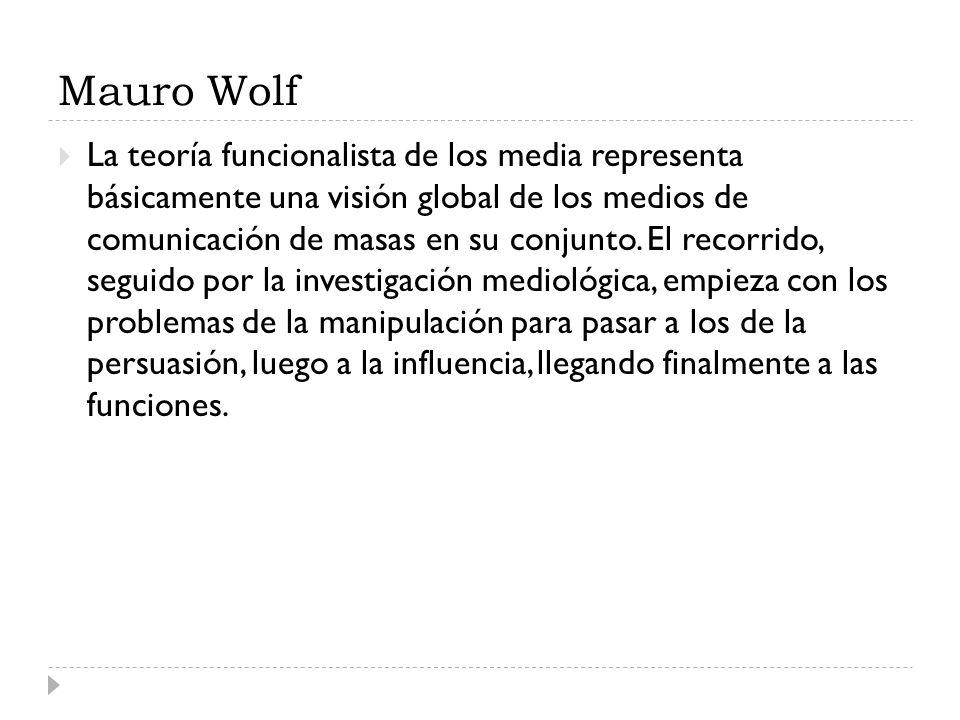 Mauro Wolf La teoría funcionalista de los media representa básicamente una visión global de los medios de comunicación de masas en su conjunto. El rec