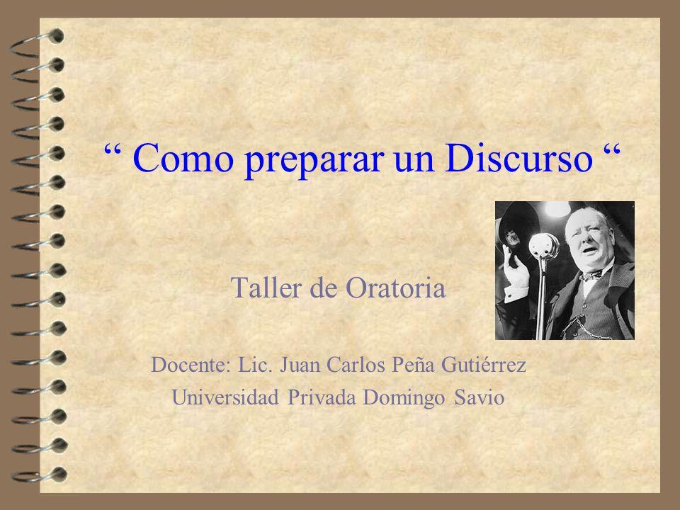Como preparar un Discurso Taller de Oratoria Docente: Lic. Juan Carlos Peña Gutiérrez Universidad Privada Domingo Savio