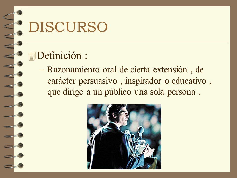 DISCURSO 4 Definición : –Razonamiento oral de cierta extensión, de carácter persuasivo, inspirador o educativo, que dirige a un público una sola perso