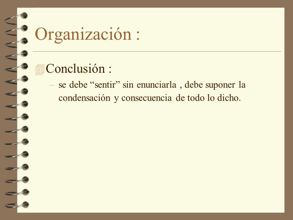 Organización : 4 Conclusión : –se debe sentir sin enunciarla, debe suponer la condensación y consecuencia de todo lo dicho.