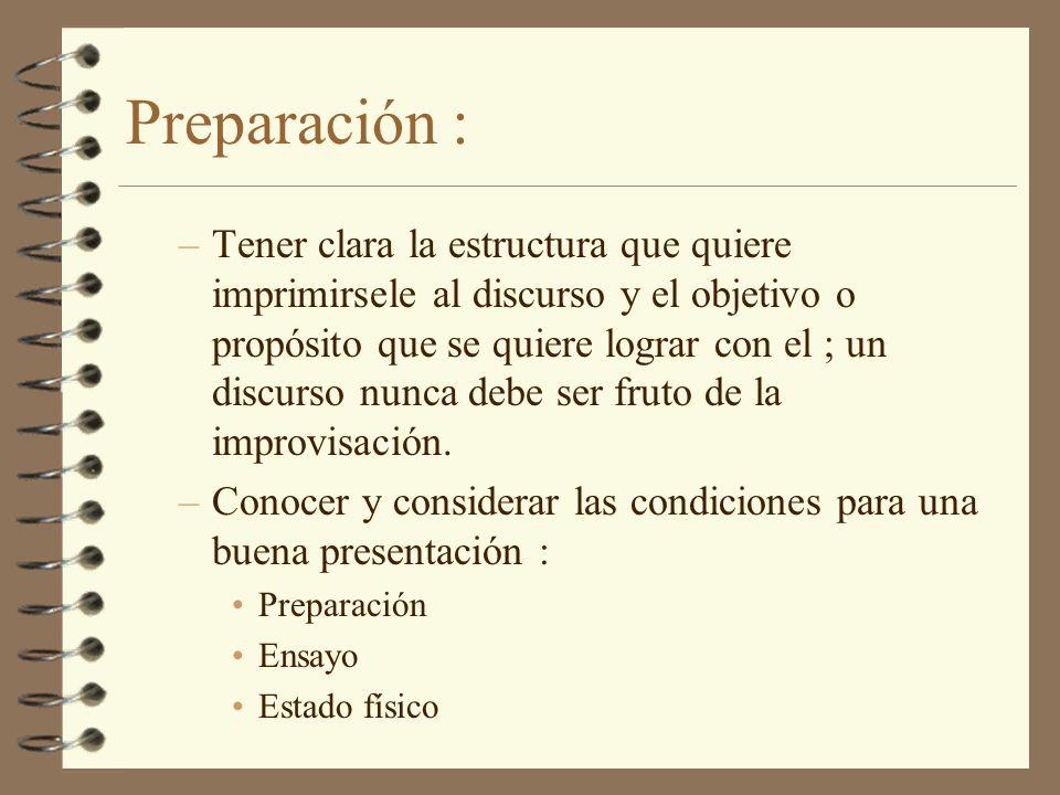 Preparación : –Tener clara la estructura que quiere imprimirsele al discurso y el objetivo o propósito que se quiere lograr con el ; un discurso nunca