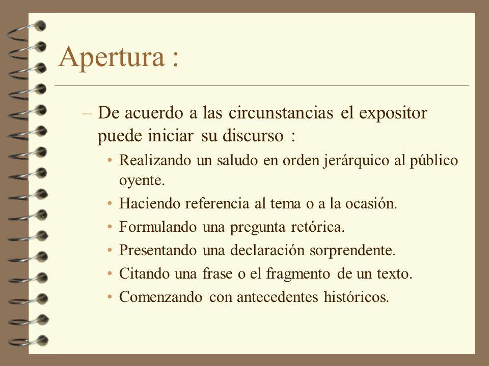 Apertura : –De acuerdo a las circunstancias el expositor puede iniciar su discurso : Realizando un saludo en orden jerárquico al público oyente. Hacie