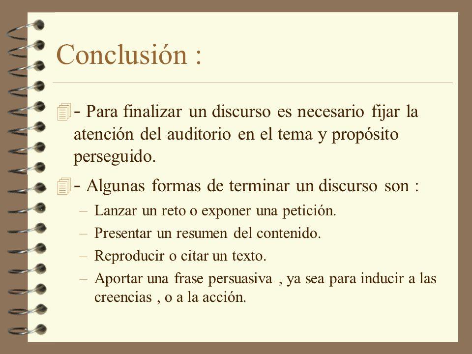 Conclusión : 4 - Para finalizar un discurso es necesario fijar la atención del auditorio en el tema y propósito perseguido. 4 - Algunas formas de term