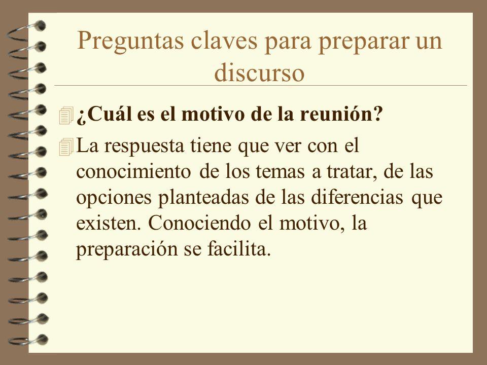 Preguntas claves para preparar un discurso 4 ¿Cuál es el motivo de la reunión? 4 La respuesta tiene que ver con el conocimiento de los temas a tratar,