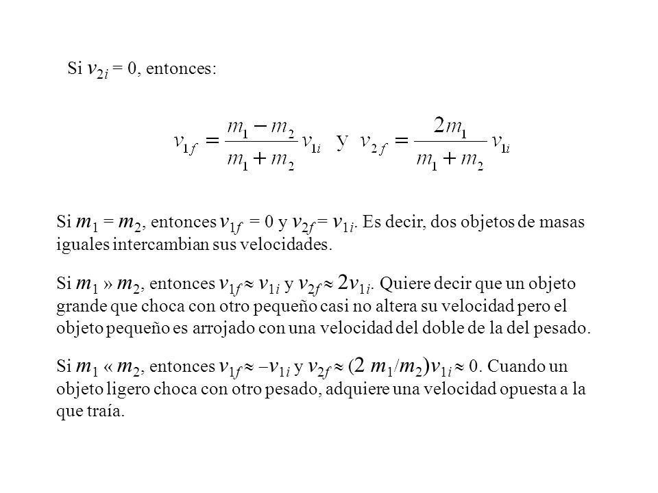 Si m 1 = m 2, entonces v 1f = 0 y v 2f = v 1i. Es decir, dos objetos de masas iguales intercambian sus velocidades. Si m 1 » m 2, entonces v 1f v 1i y