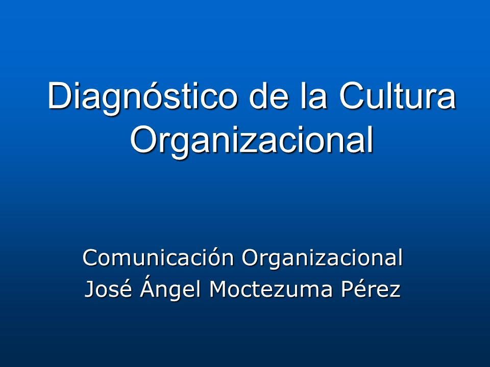 Diagnóstico de la Cultura Organizacional Comunicación Organizacional José Ángel Moctezuma Pérez