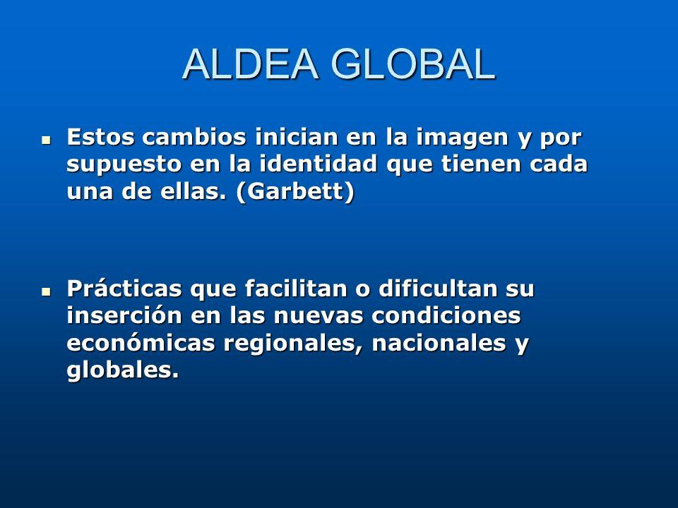 ALDEA GLOBAL Estos cambios inician en la imagen y por supuesto en la identidad que tienen cada una de ellas. (Garbett) Estos cambios inician en la ima