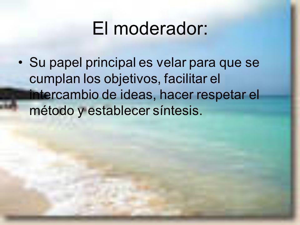 El moderador: Su papel principal es velar para que se cumplan los objetivos, facilitar el intercambio de ideas, hacer respetar el método y establecer