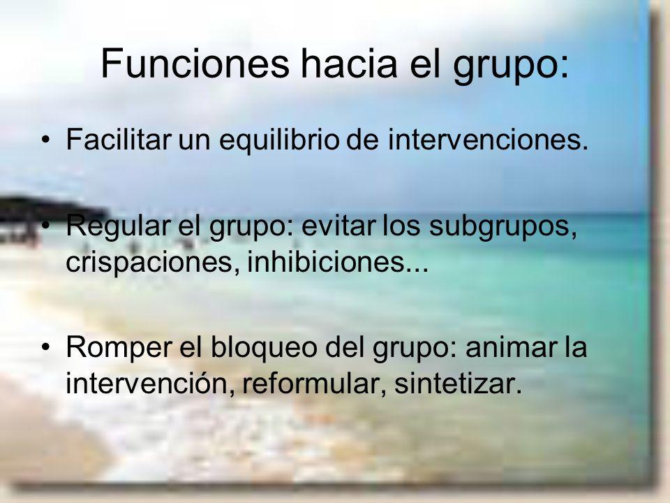 Funciones hacia el grupo: Facilitar un equilibrio de intervenciones. Regular el grupo: evitar los subgrupos, crispaciones, inhibiciones... Romper el b