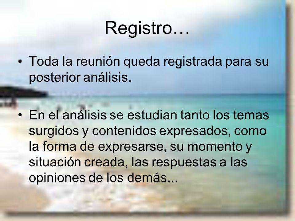 Registro… Toda la reunión queda registrada para su posterior análisis. En el análisis se estudian tanto los temas surgidos y contenidos expresados, co