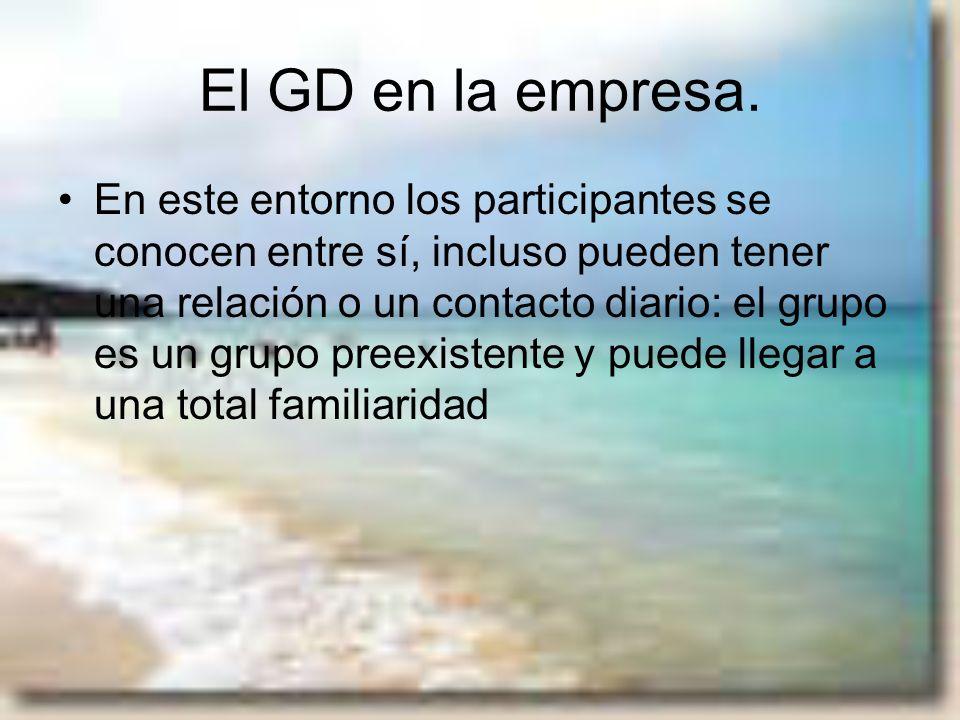 El GD en la empresa. En este entorno los participantes se conocen entre sí, incluso pueden tener una relación o un contacto diario: el grupo es un gru
