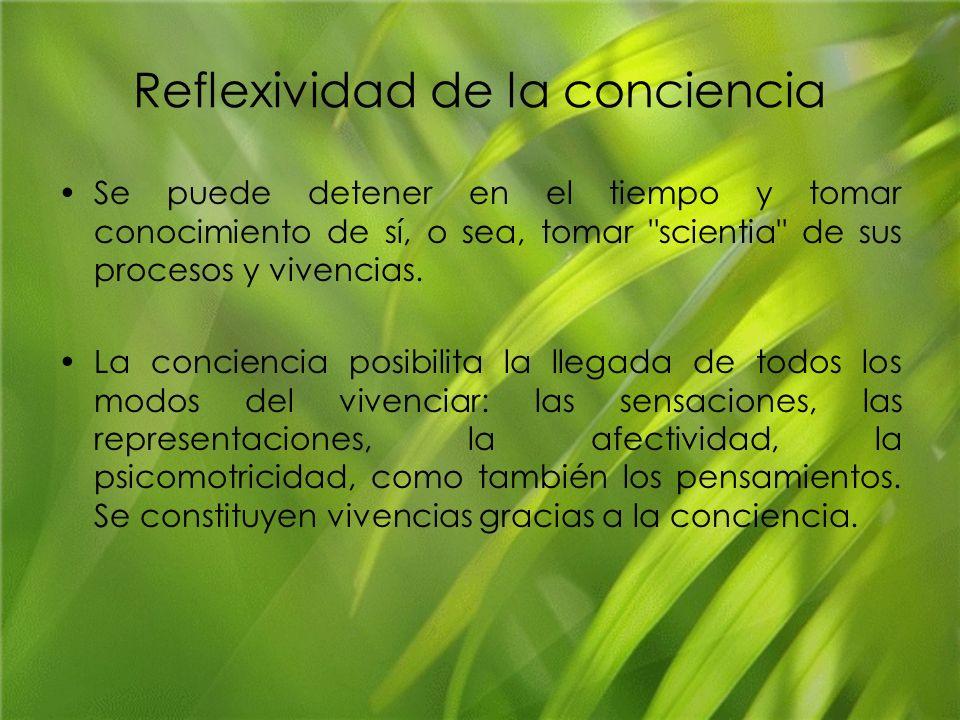 Reflexividad de la conciencia Se puede detener en el tiempo y tomar conocimiento de sí, o sea, tomar