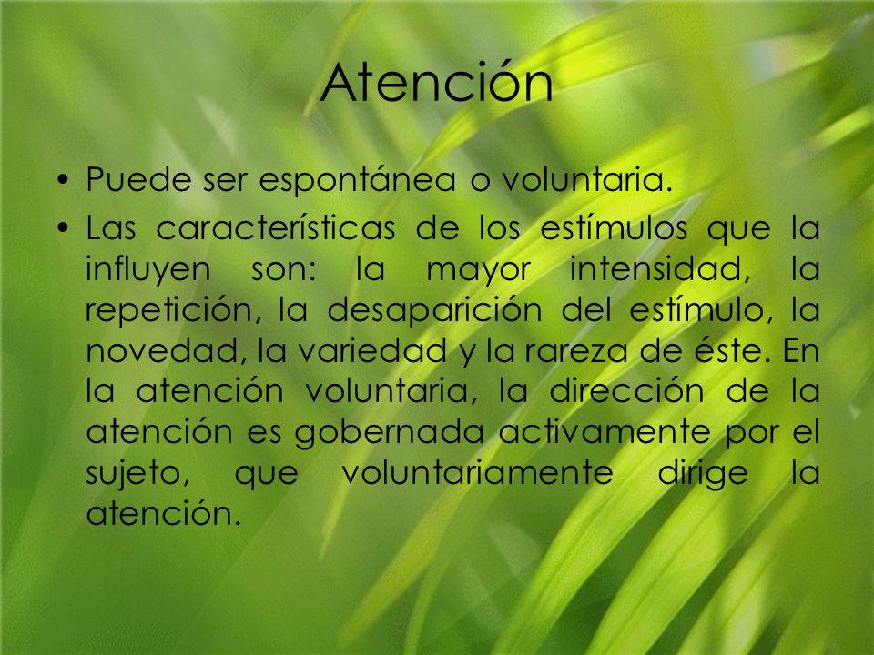 Atención Puede ser espontánea o voluntaria. Las características de los estímulos que la influyen son: la mayor intensidad, la repetición, la desaparic
