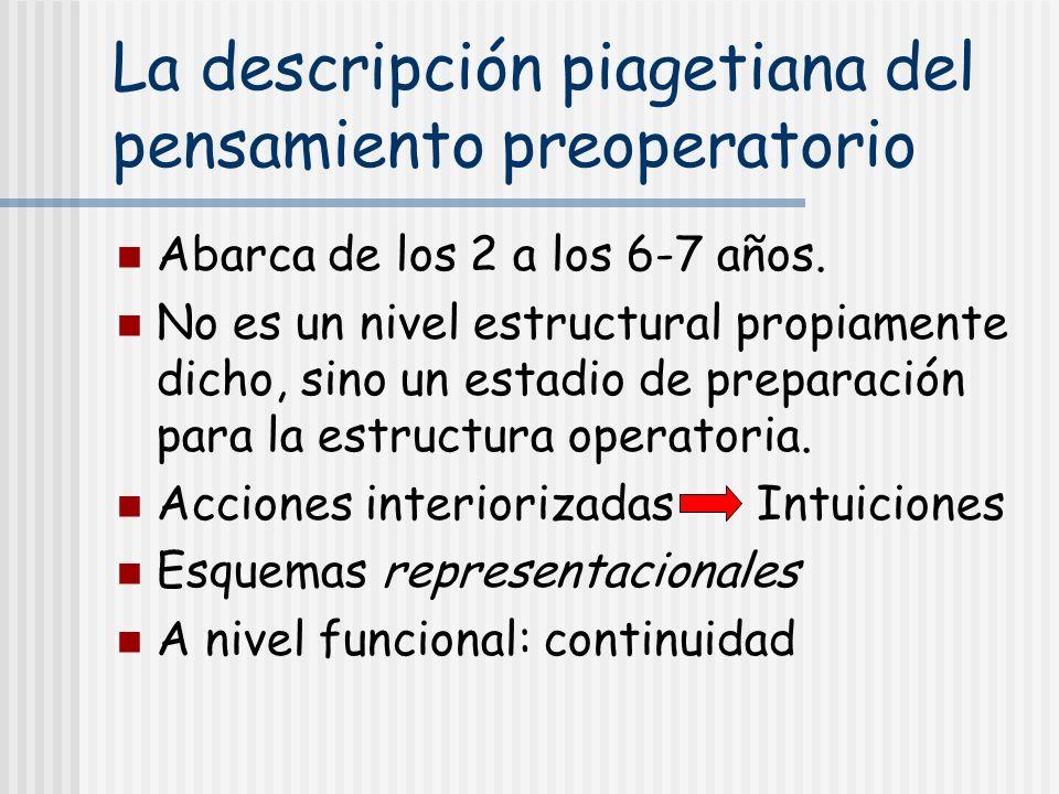 La descripción piagetiana del pensamiento preoperatorio Abarca de los 2 a los 6-7 años. No es un nivel estructural propiamente dicho, sino un estadio