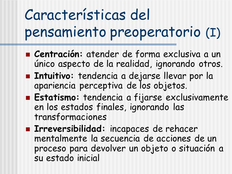 Características del pensamiento preoperatorio (I) Centración: atender de forma exclusiva a un único aspecto de la realidad, ignorando otros. Intuitivo