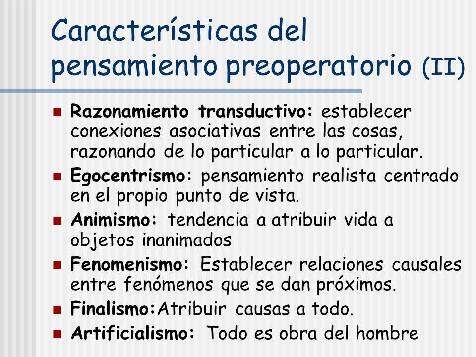 Características del pensamiento preoperatorio (II) Razonamiento transductivo: establecer conexiones asociativas entre las cosas, razonando de lo parti