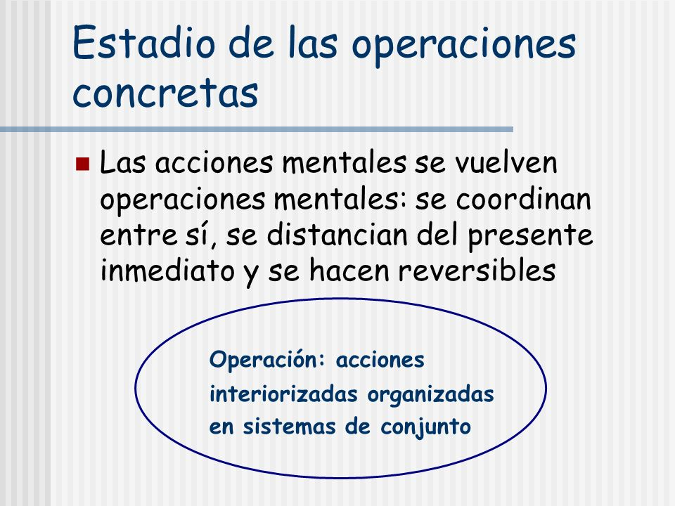 Estadio de las operaciones concretas Las acciones mentales se vuelven operaciones mentales: se coordinan entre sí, se distancian del presente inmediat