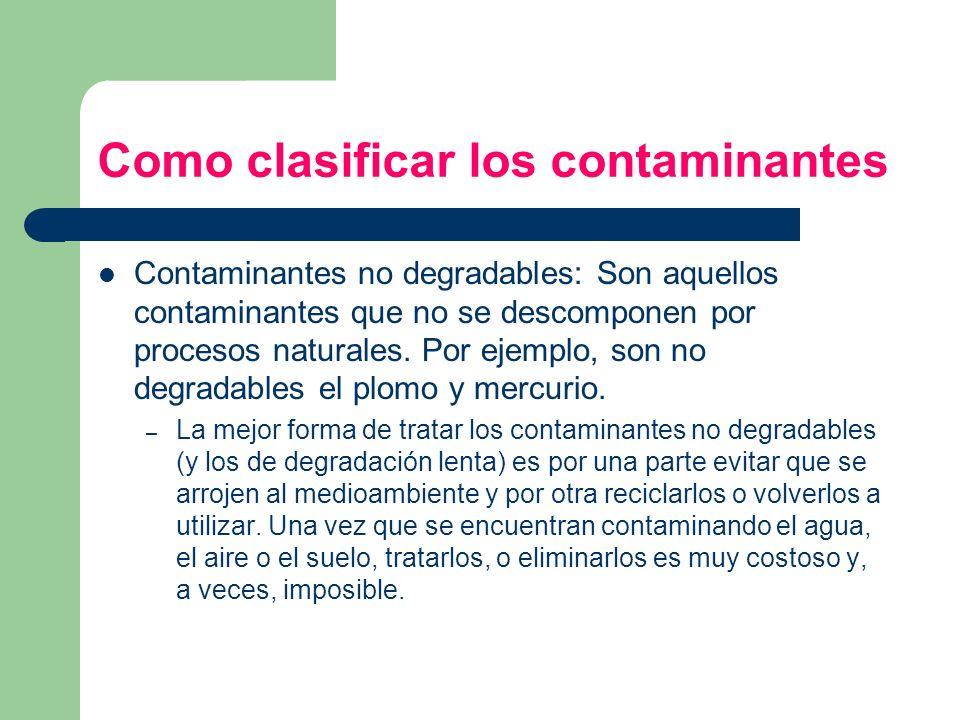 Como clasificar los contaminantes Contaminantes no degradables: Son aquellos contaminantes que no se descomponen por procesos naturales. Por ejemplo,