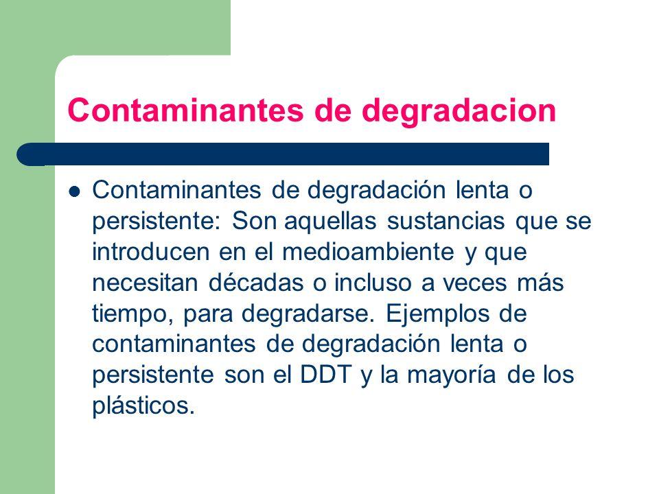 Contaminantes de degradacion Contaminantes de degradación lenta o persistente: Son aquellas sustancias que se introducen en el medioambiente y que nec