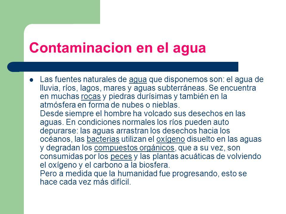 Contaminacion en el agua Las fuentes naturales de agua que disponemos son: el agua de lluvia, ríos, lagos, mares y aguas subterráneas. Se encuentra en