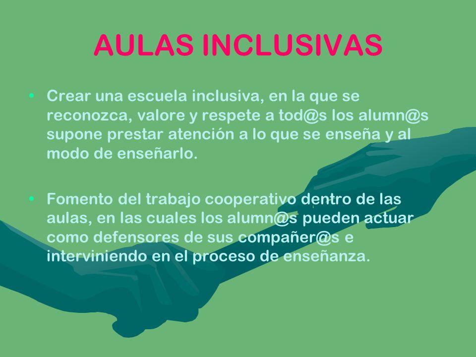 AULAS INCLUSIVAS Crear una escuela inclusiva, en la que se reconozca, valore y respete a tod@s los alumn@s supone prestar atención a lo que se enseña