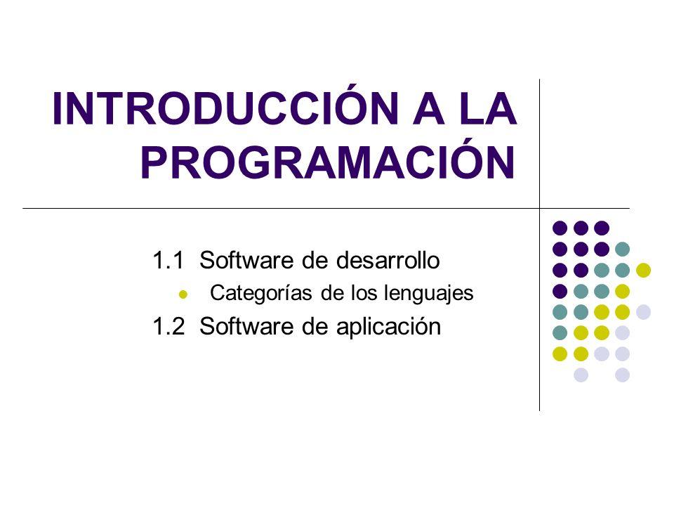 INTRODUCCIÓN A LA PROGRAMACIÓN 1.1 Software de desarrollo Categorías de los lenguajes 1.2 Software de aplicación