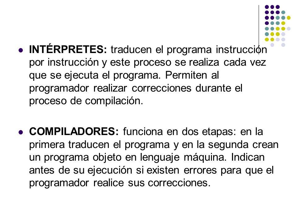 INTÉRPRETES: traducen el programa instrucción por instrucción y este proceso se realiza cada vez que se ejecuta el programa. Permiten al programador r