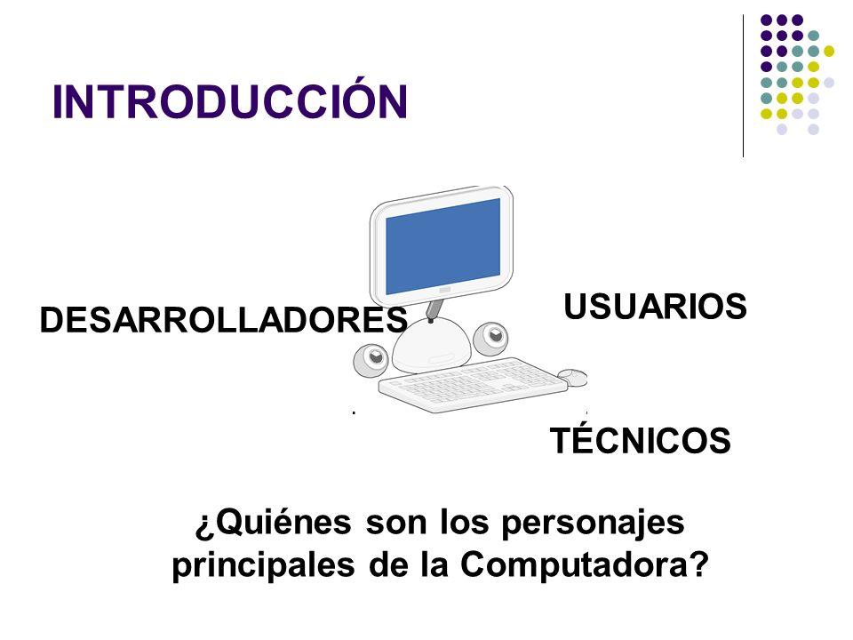 INTRODUCCIÓN ¿Quiénes son los personajes principales de la Computadora? DESARROLLADORES USUARIOS TÉCNICOS